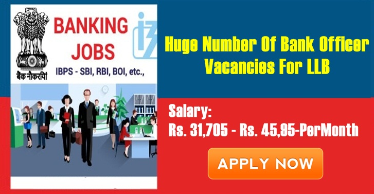 Huge Number Of Bank Officer Vacancies For LLB, Salary: Rs. 31,705 - Rs. 45,95-PerMonth