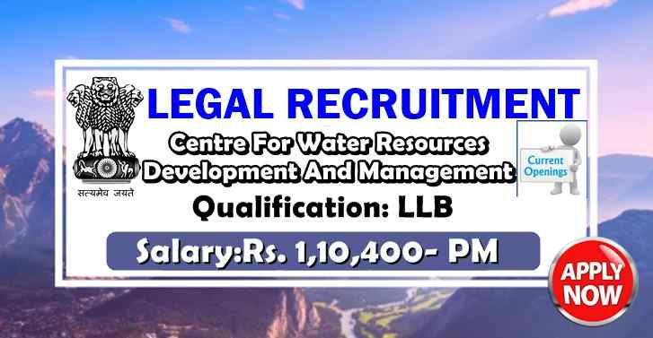 Centre For Water Resources Development And Management RECRUITMENT For LLB, Salary:Rs. 1,10,400- PM