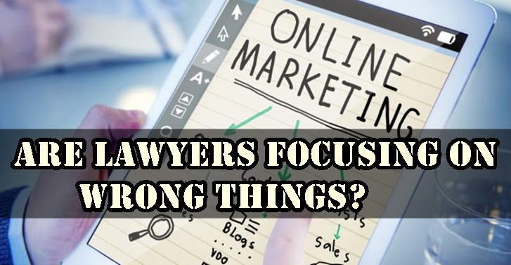 Are Lawyers Focusing on the Wrong Things in Online Marketing?