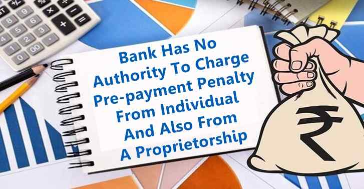 Bank Has No Authority To Charge Pre-payment Penalty From Individual And Also From A Proprietorship
