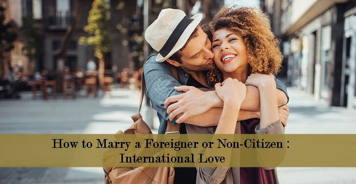 How to Marry a Foreigner or Non-Citizen : International Love