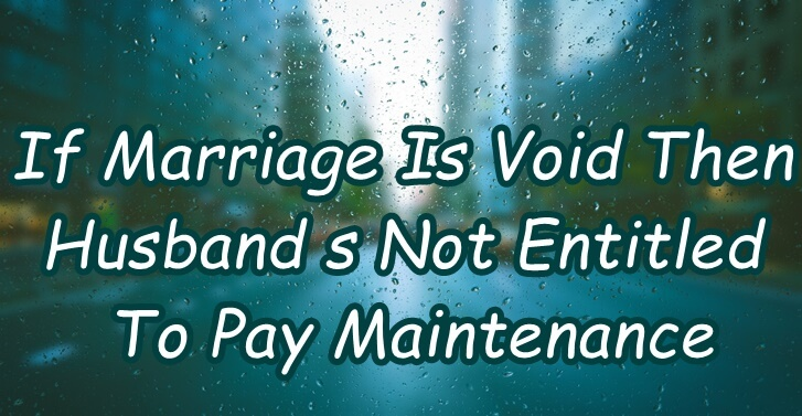 If Marriage Is Void Then Husband Is Not Entitled To Pay Maintenance