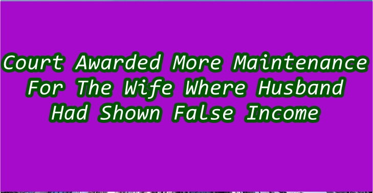 Court Awarded More Maintenance For The Wife Where Husband Had Shown False Income