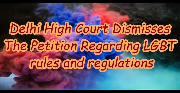 Delhi High Court Dismisses The Petition Regarding LGBT rules and regulations