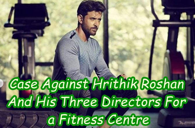 Case Against Hrithik Roshan And His Three Directors For a Fitness Centre