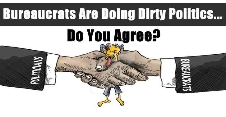 Bureaucrats Are Doing Dirty Politics...Do You Agree?