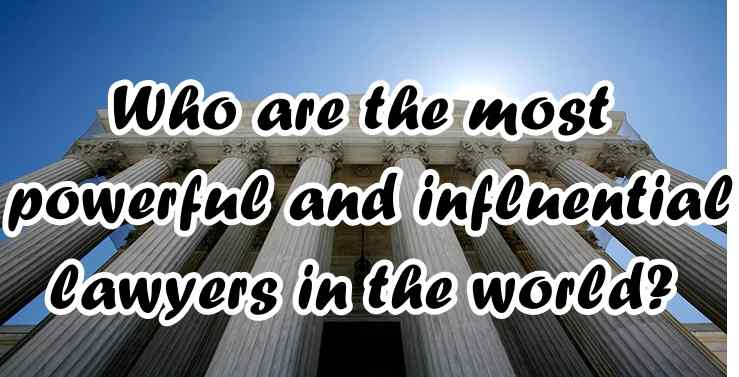 Who Are The Most Powerful And Influential Lawyers In The World?