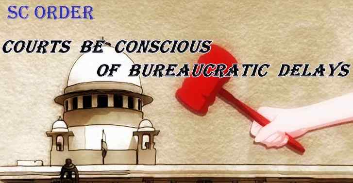 Supreme Court Order: Courts Be Conscious Of Bureaucratic Delays