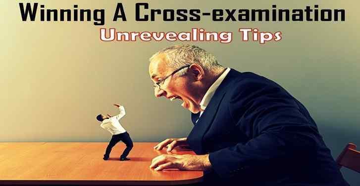 Winning A cross-examination: Unrevealing Tips
