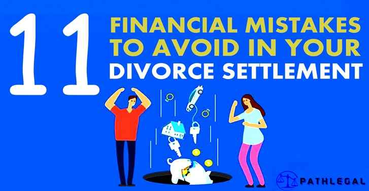 11 FINANCIAL MISTAKES TO AVOID IN YOUR DIVORCE SETTLEMENT