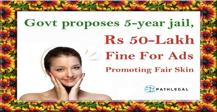 Govt proposes 5-year jail, Rs 50-lakh fine for ads promoting fair skin
