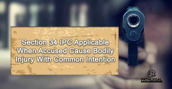 Section 34 IPC Applicable When Accused Cause Bodily Injury With Common Intention