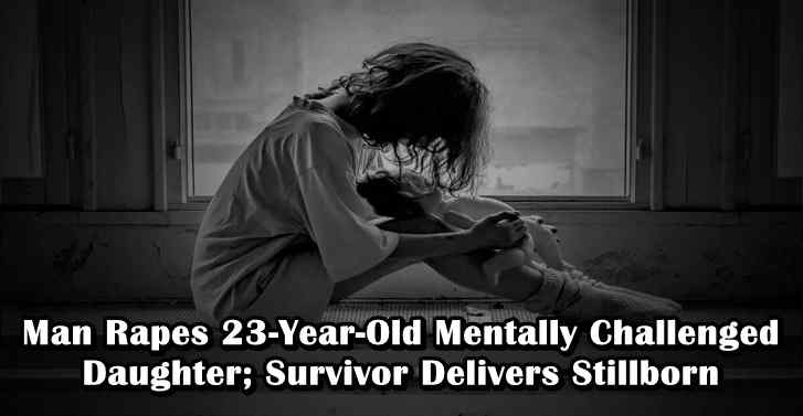 Man Rapes 23-Year-Old Mentally Challenged Daughter; Survivor Delivers Stillborn