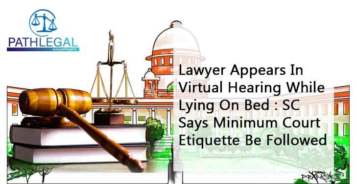 Lawyer Appears In Virtual Hearing While Lying On Bed : SC Says Minimum Court Etiquette Be Followed