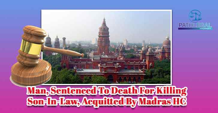 Man, Sentenced To Death For Killing Son-In-Law, Acquitted By Madras HC