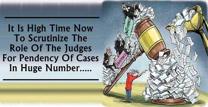 It Is High Time Now To Scrutinize The Role Of The Judges For Pendency Of Cases In Huge Number...