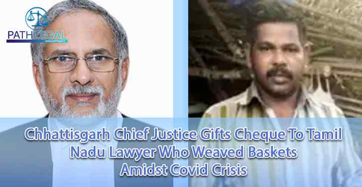 Chhattisgarh Chief Justice Gifts Cheque To Tamil Nadu Lawyer Who Weaved Baskets Amidst Covid Crisis