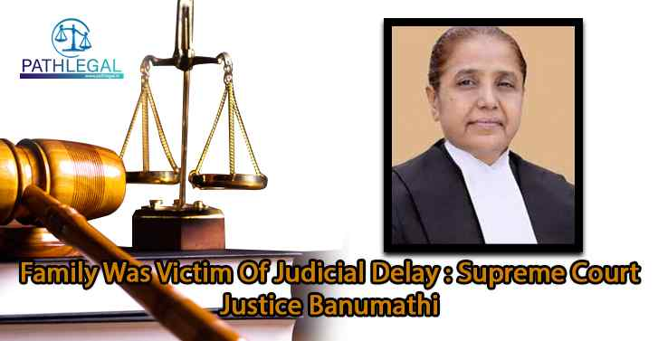 Family Was Victim Of Judicial Delay : Supreme Court Justice Banumathi