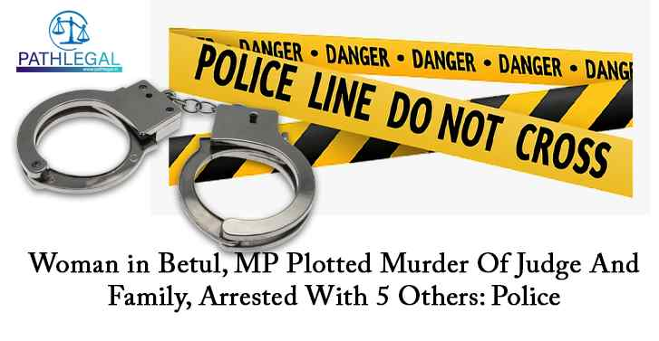 Woman in Betul, MP Plotted Murder Of Judge And Family, Arrested With 5 Others:Police