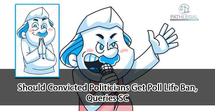 Should Convicted Politicians Get Poll Life Ban, Queries SC