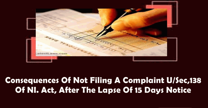 Consequences Of Not Filing A Complaint US,138 of NI.Act, After The Lapse Of 15 Days Notice