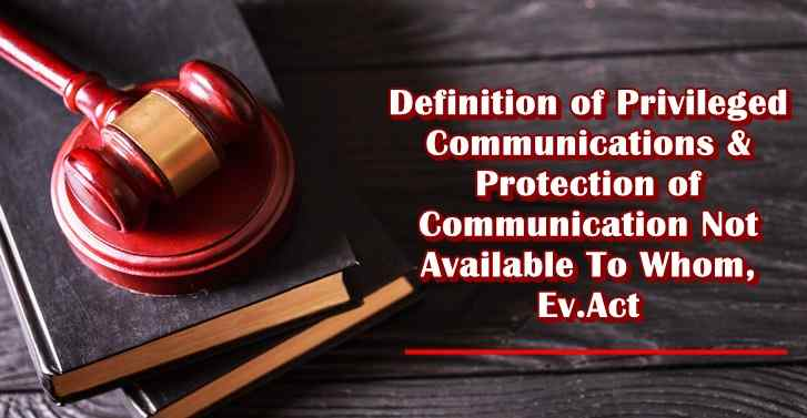 Definition of Privileged Communications & Protection of Communication Not Available To Whom, Ev.Act