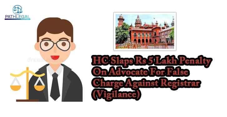 HC Slaps Rs 5 Lakh Penalty On Advocate For False Charge Against Registrar (Vigilance)