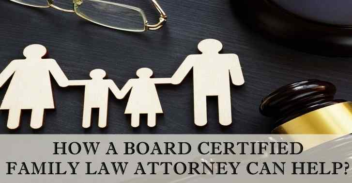 How A Board Certified Family Law Attorney Can Help?